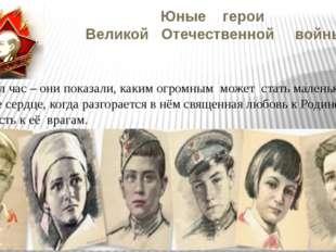 Юные герои Великой Отечественной войны Пришёл час – они показали, каким огром
