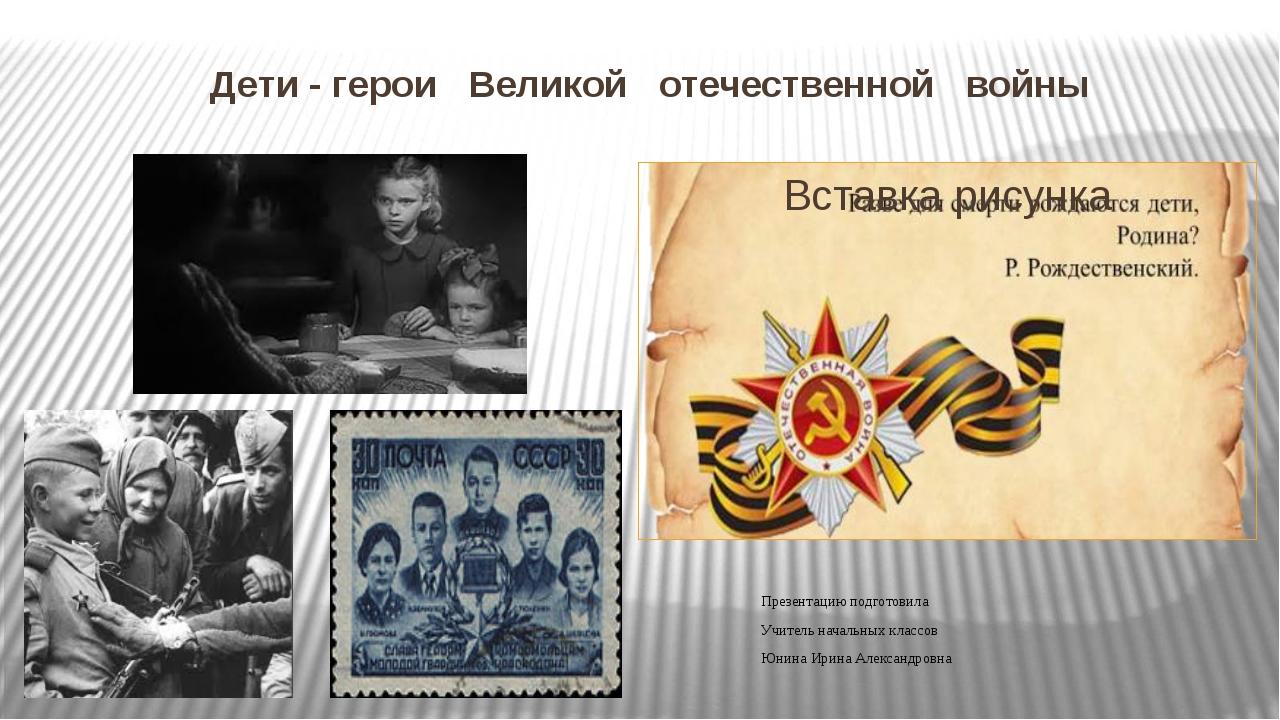 Дети - герои Великой отечественной войны Презентацию подготовила Учитель нача...