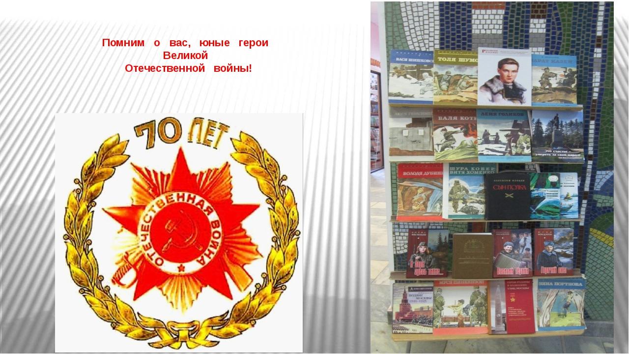 Помним о вас, юные герои Великой Отечественной войны!
