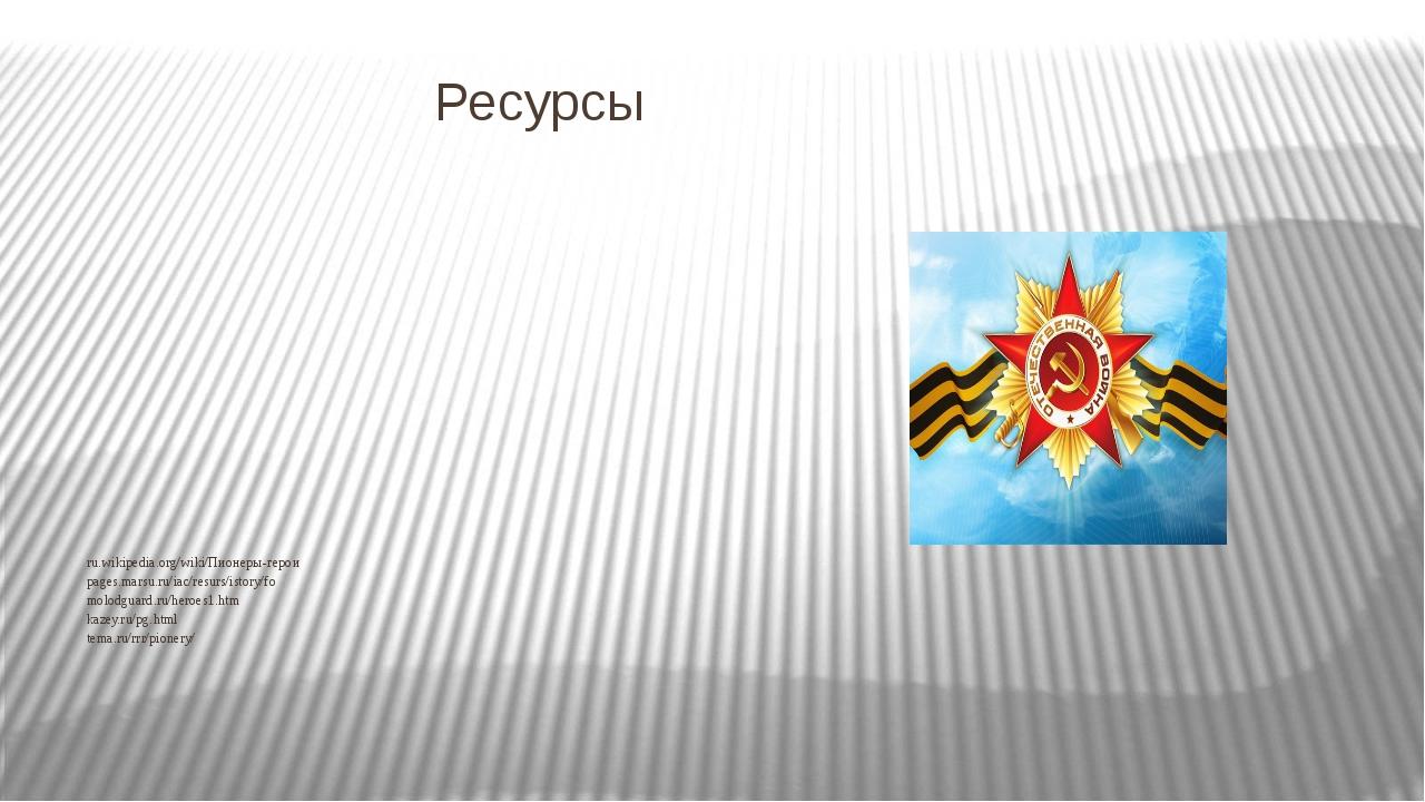 Ресурсы ru.wikipedia.org/wiki/Пионеры-герои pages.marsu.ru/iac/resurs/istory/...