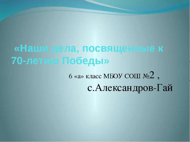 «Наши дела, посвященные к 70-летию Победы» 6 «а» класс МБОУ СОШ №2 , с.Алекс...