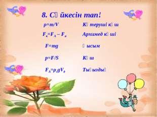 8. Сәйкесін тап! ρ=m/VКөтеруші күш Fк=FА – FаАрхимед күші F=mgҚысым p=F/S