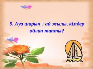 9. Ауа шарын қай жылы, кімдер ойлап тапты?