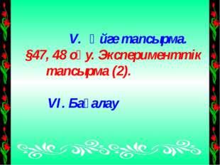 Үйге тапсырма. §47, 48 оқу. Эксперименттік тапсырма (2). VI. Бағалау