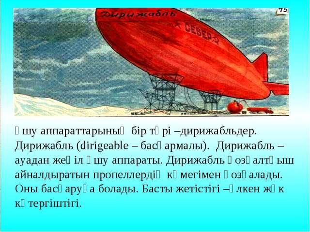 Ұшу аппараттарының бір түрі –дирижабльдер. Дирижабль (dirigeable – басқарма...