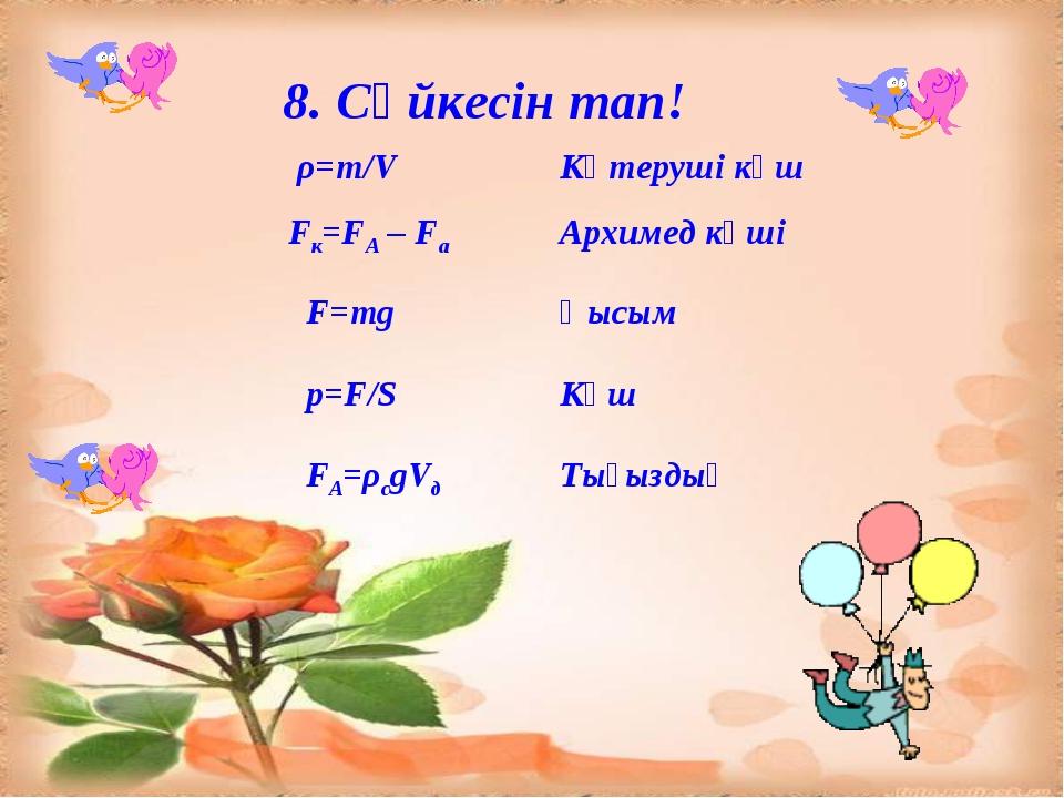 8. Сәйкесін тап! ρ=m/VКөтеруші күш Fк=FА – FаАрхимед күші F=mgҚысым p=F/S...