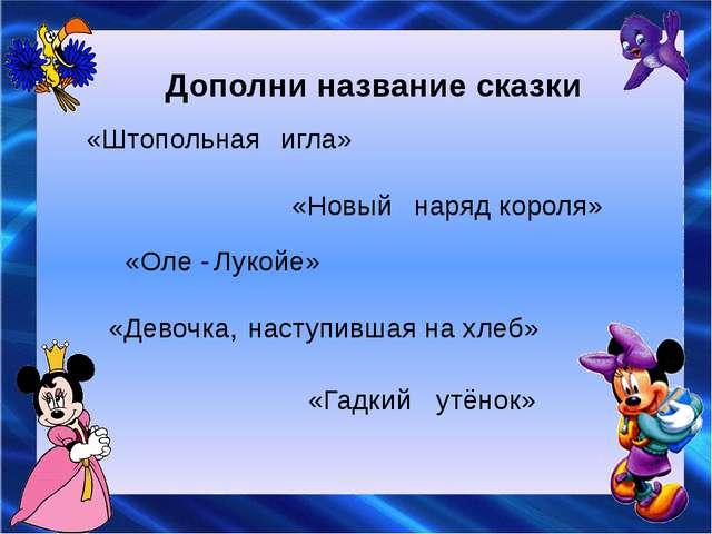 Дополни название сказки «Штопольная игла» «Новый наряд короля» «Оле - Лукойе»...