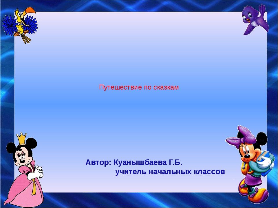 Путешествие по сказкам Автор: Куанышбаева Г.Б. учитель начальных классов
