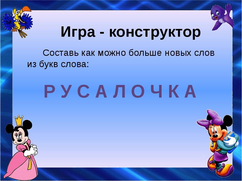 Игра - конструктор Составь как можно больше новых слов из букв слова: Р У С А...