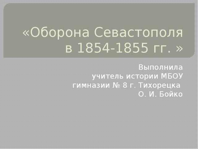 «Оборона Севастополя в 1854-1855 гг. » Выполнила учитель истории МБОУ гимнази...