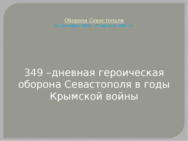 Оборона Севастополя 13 сентября 1854 – 27 августа 1855 гг. 349 –дневная геро...