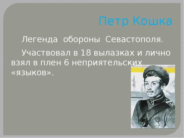 Петр Кошка Легенда обороны Севастополя. Участвовал в 18 вылазках и лично взял...