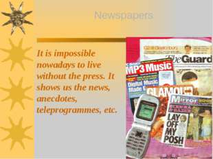 It is impossible nowadays to live without the press. It shows us the news, an