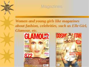 Magazines Women and young girls like magazines about fashion, celebrities, su