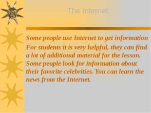 Some people use Internet to get information For students it is very helpful,