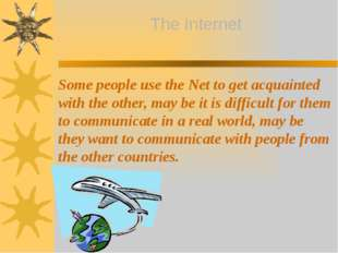 Some people use the Net to get acquainted with the other, may be it is diffic