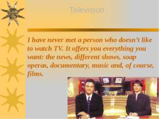 I have never met a person who doesn't like to watch TV. It offers you everyt