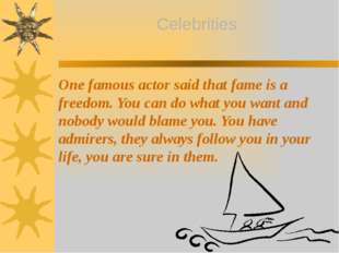 One famous actor said that fame is a freedom. You can do what you want and no