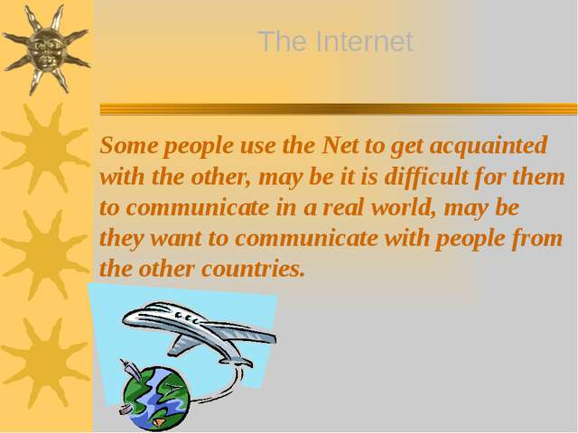 Some people use the Net to get acquainted with the other, may be it is diffic...