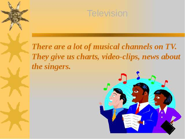 There are a lot of musical channels on TV. They give us charts, video-clips,...