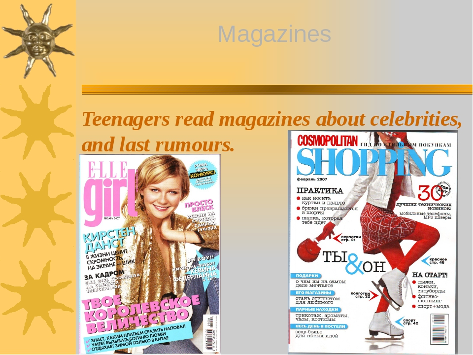 Teenagers read magazines about celebrities, and last rumours. Magazines