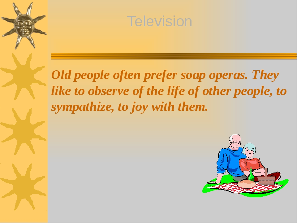 Old people often prefer soap operas. They like to observe of the life of othe...