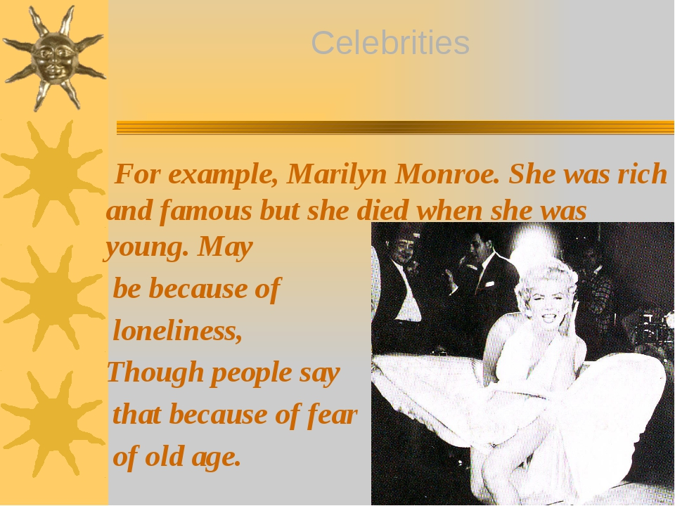 For example, Marilyn Monroe. She was rich and famous but she died when she w...