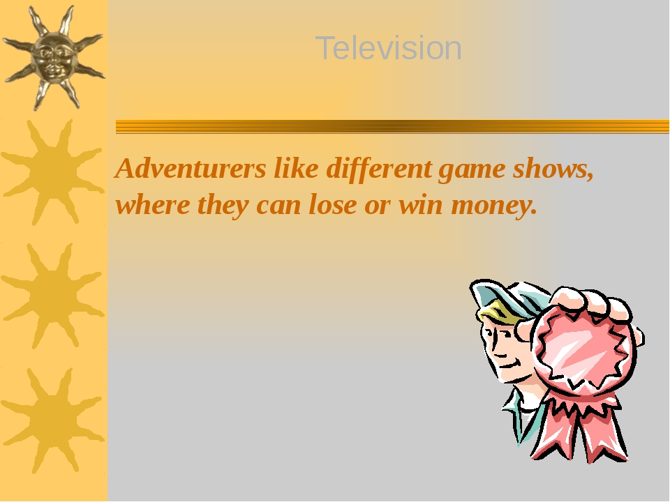 Adventurers like different game shows, where they can lose or win money. Tele...