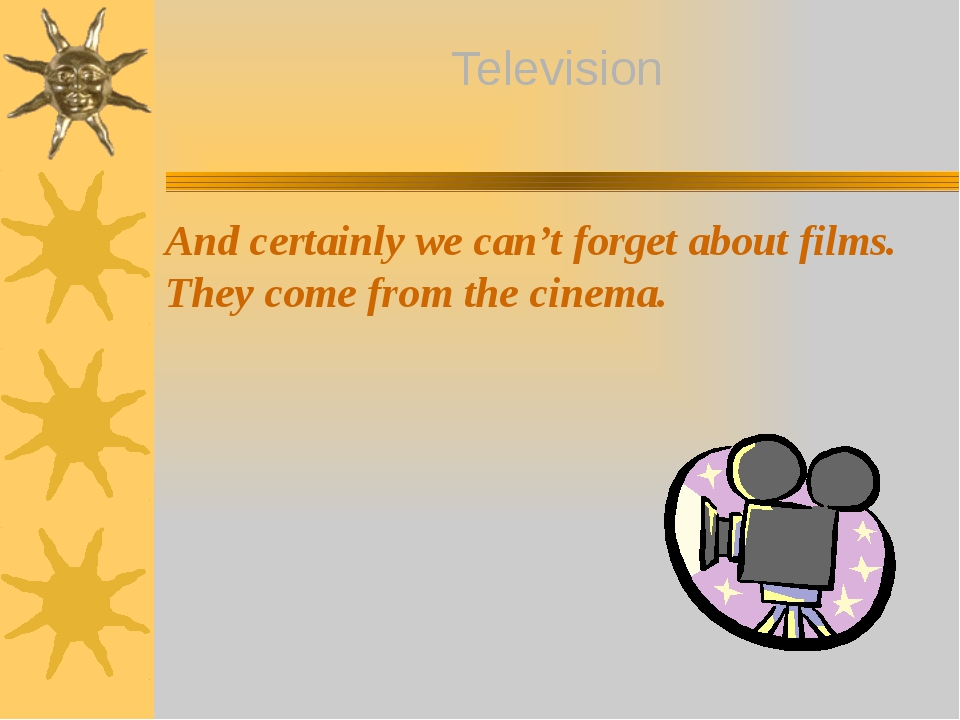 And certainly we can't forget about films. They come from the cinema. Televis...