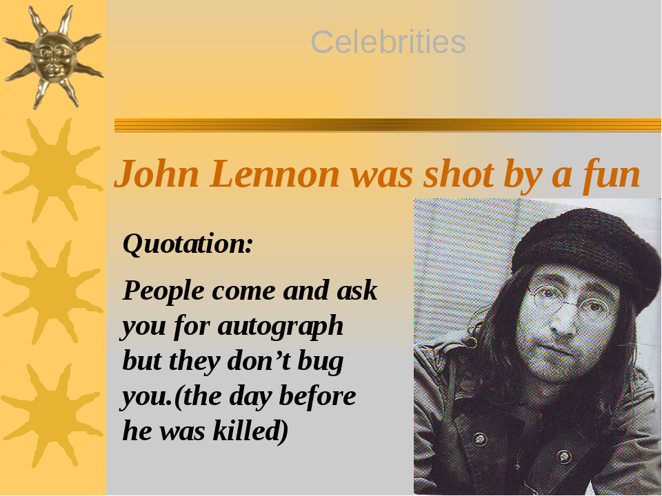 John Lennon was shot by a fun Quotation: People come and ask you for autogra...