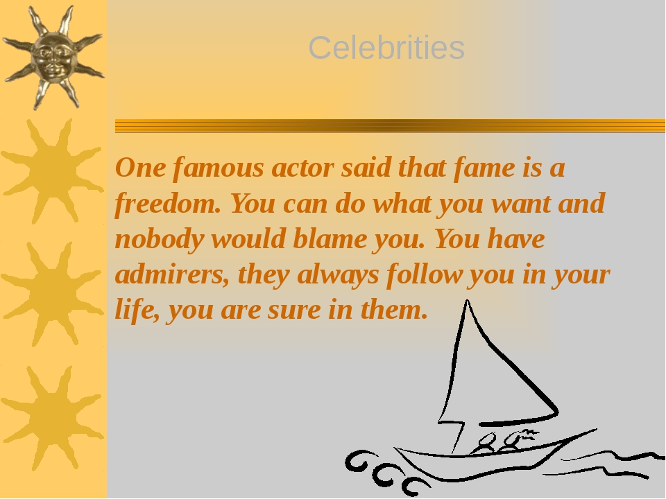 One famous actor said that fame is a freedom. You can do what you want and no...