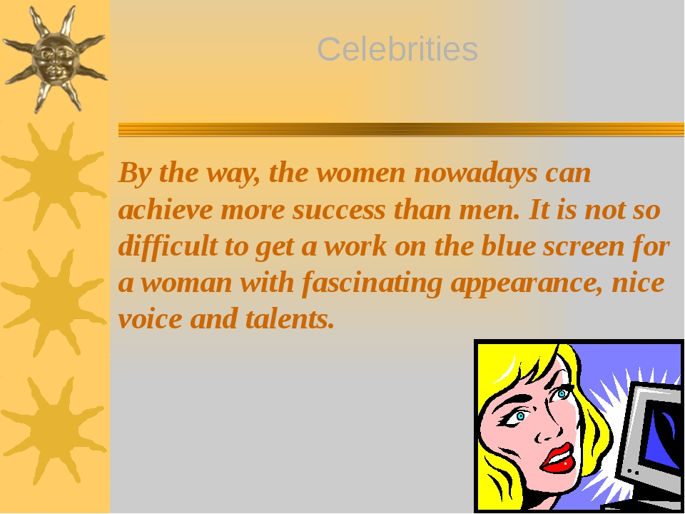 By the way, the women nowadays can achieve more success than men. It is not s...
