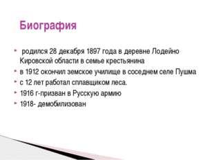 родился 28 декабря 1897 года в деревне Лодейно Кировской области в семье кре