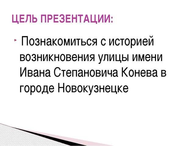 Познакомиться с историей возникновения улицы имени Ивана Степановича Конева...