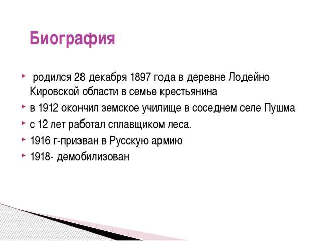 родился 28 декабря 1897 года в деревне Лодейно Кировской области в семье кре...