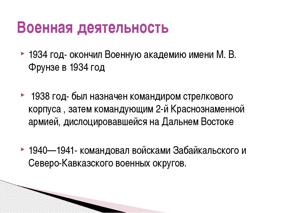 1934 год- окончил Военную академию имени М. В. Фрунзе в 1934 год 1938 год- бы...