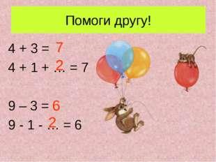 Помоги другу! 4 + 3 = 4 + 1 + … = 7 9 – 3 = 9 - 1 - … = 6 7 6 2 2