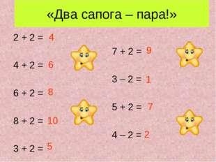 «Два сапога – пара!» 2 + 2 = 7 + 2 = 4 + 2 = 3 – 2 = 6 + 2 = 5 + 2 = 8 + 2 =