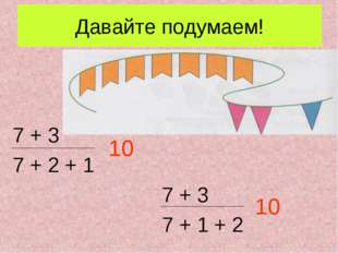 Давайте подумаем! 7 + 3 7 + 2 + 1 7 + 3 7 + 1 + 2 10 10