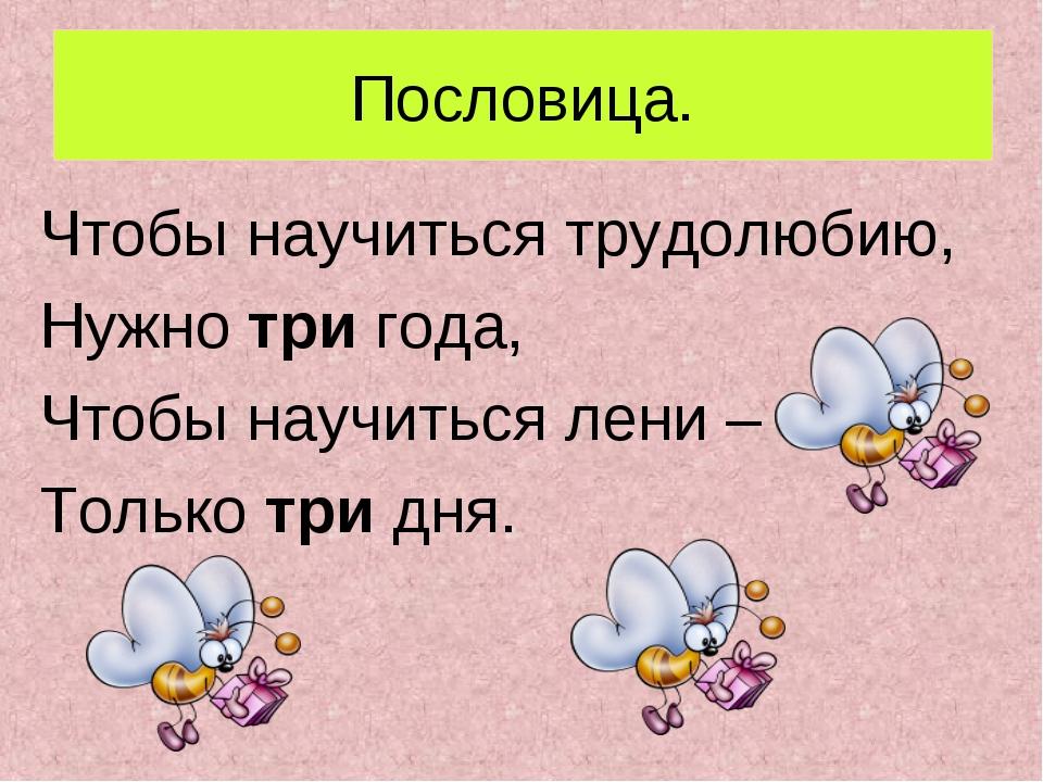Пословица. Чтобы научиться трудолюбию, Нужно три года, Чтобы научиться лени –...