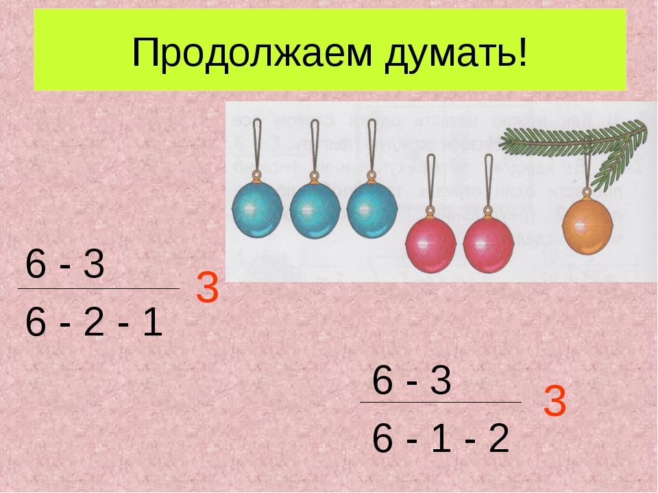 Продолжаем думать! 6 - 3 6 - 2 - 1 6 - 3 6 - 1 - 2 3 3