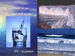 97% -солёной воды 1% - пресной воды 2% - ледники