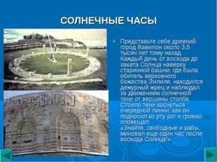 СОЛНЕЧНЫЕ ЧАСЫ Представьте себе древний город Вавилон около 3,5 тысяч лет том