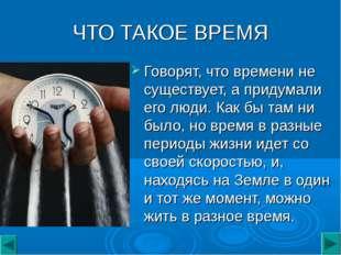 ЧТО ТАКОЕ ВРЕМЯ Говорят, что времени не существует, а придумали его люди. Как