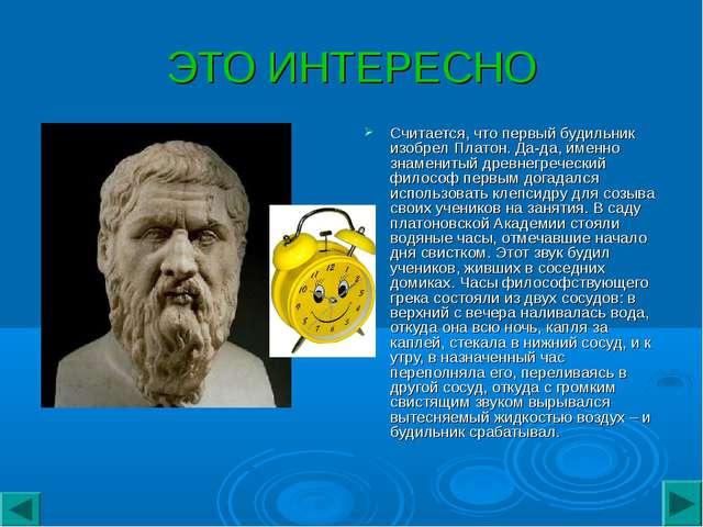 ЭТО ИНТЕРЕСНО Считается, что первый будильник изобрел Платон. Да-да, именно з...