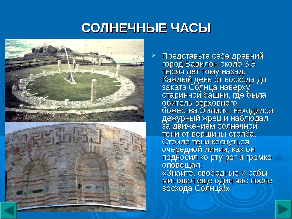 СОЛНЕЧНЫЕ ЧАСЫ Представьте себе древний город Вавилон около 3,5 тысяч лет том...