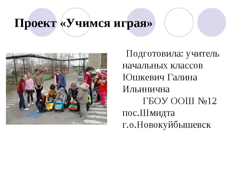 Проект «Учимся играя» Подготовила: учитель начальных классов Юшкевич Галина И...