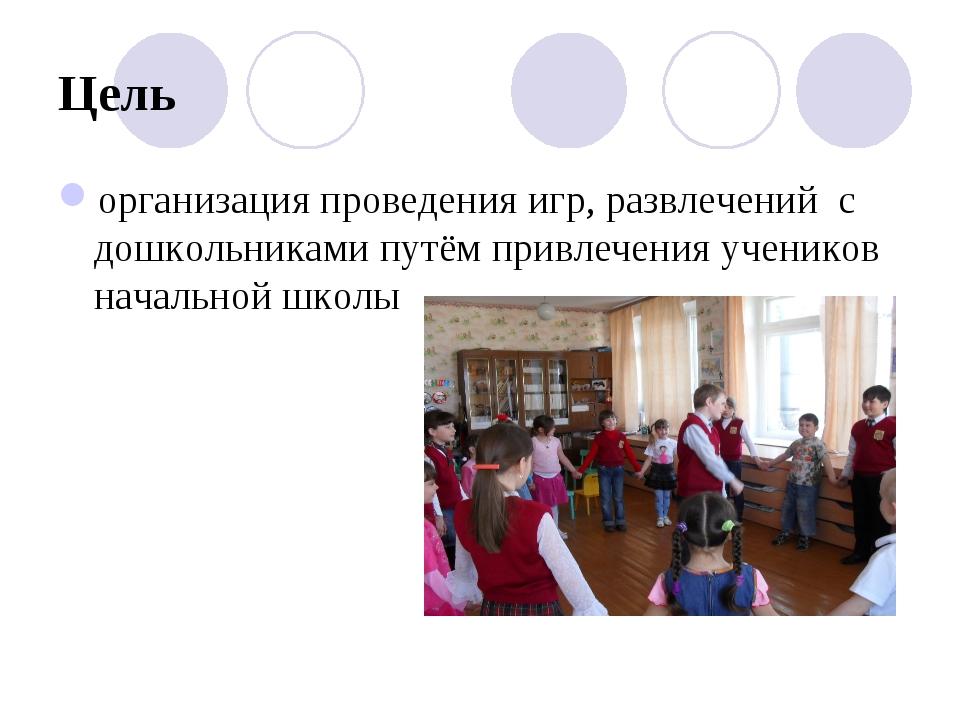 Цель организация проведения игр, развлечений с дошкольниками путём привлечени...