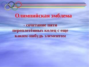 Олимпийская эмблема - сочетание пяти переплетённых колец с еще каким-нибудь э
