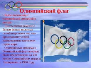 Олимпийский флаг - белое полотнище с олимпийской эмблемой в центре. -Шесть ц